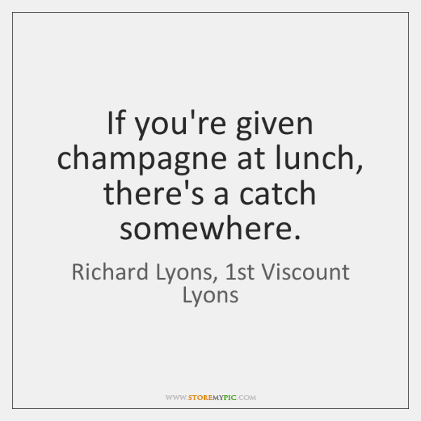 If you're given champagne at lunch, there's a catch somewhere.