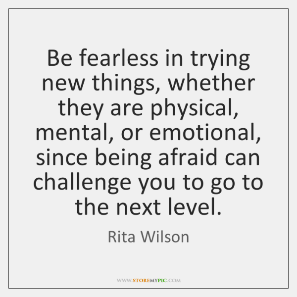 Be fearless in trying new things, whether they are physical, mental, or ...