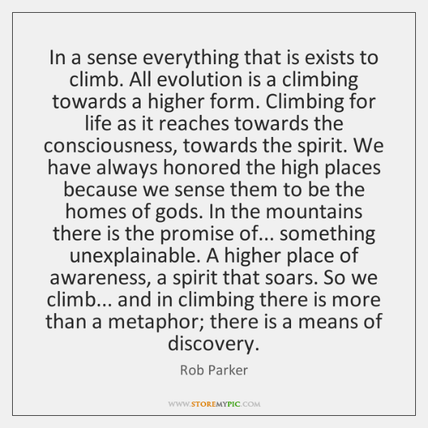 In a sense everything that is exists to climb. All evolution is ...