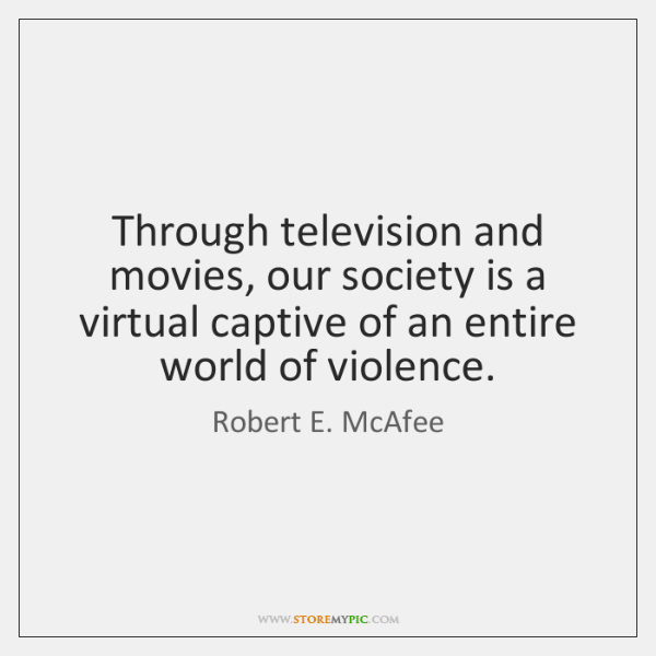 Through television and movies, our society is a virtual captive of an ...
