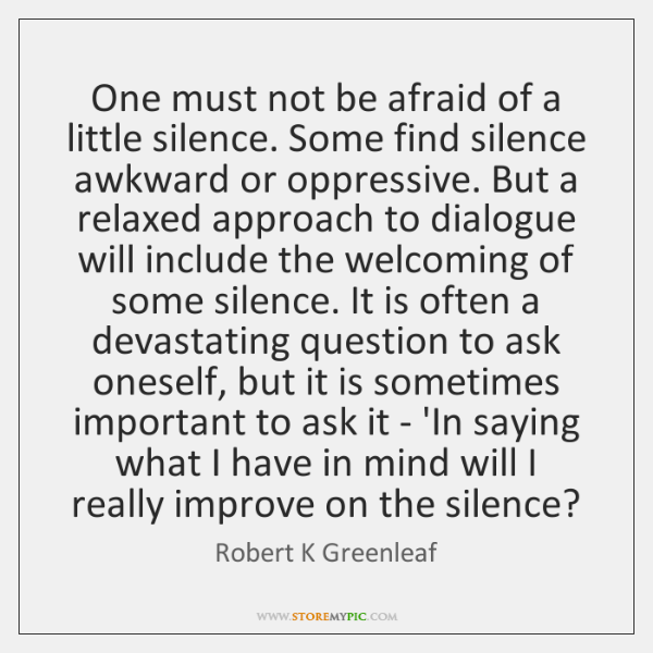 One must not be afraid of a little silence. Some find silence ...