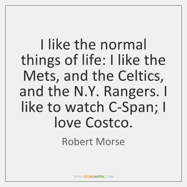 I like the normal things of life: I like the Mets, and ...