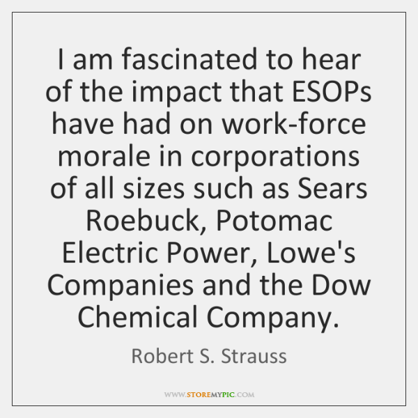 I am fascinated to hear of the impact that ESOPs have had ...