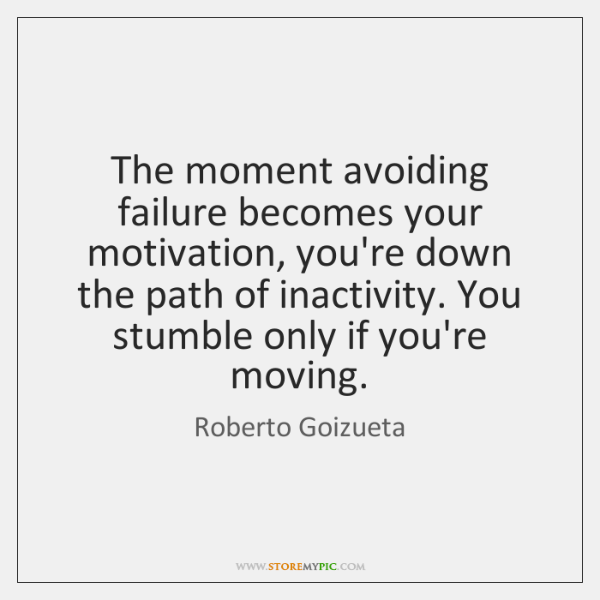 The moment avoiding failure becomes your motivation, you're down the path of ...