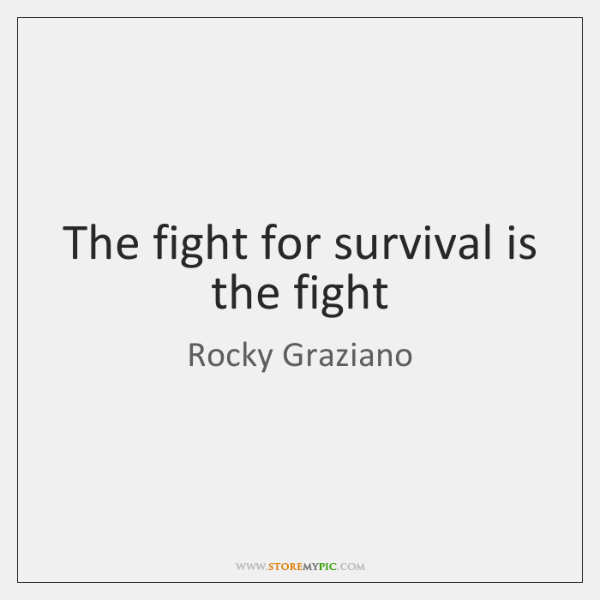 The fight for survival is the fight