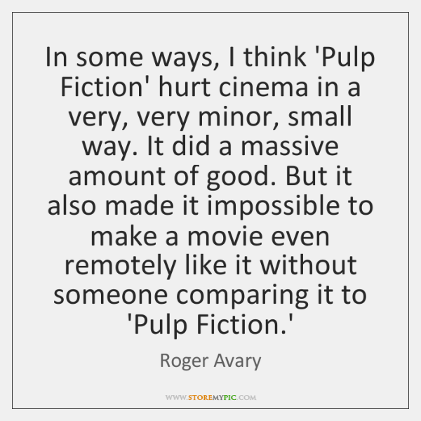 In some ways, I think 'Pulp Fiction' hurt cinema in a very, ...
