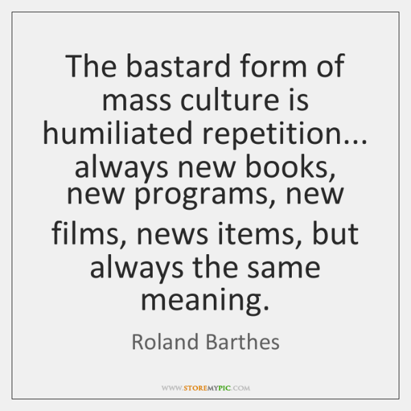 The bastard form of mass culture is humiliated repetition