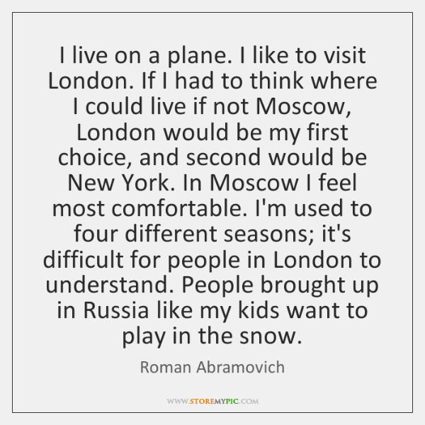 I live on a plane. I like to visit London. If I ...