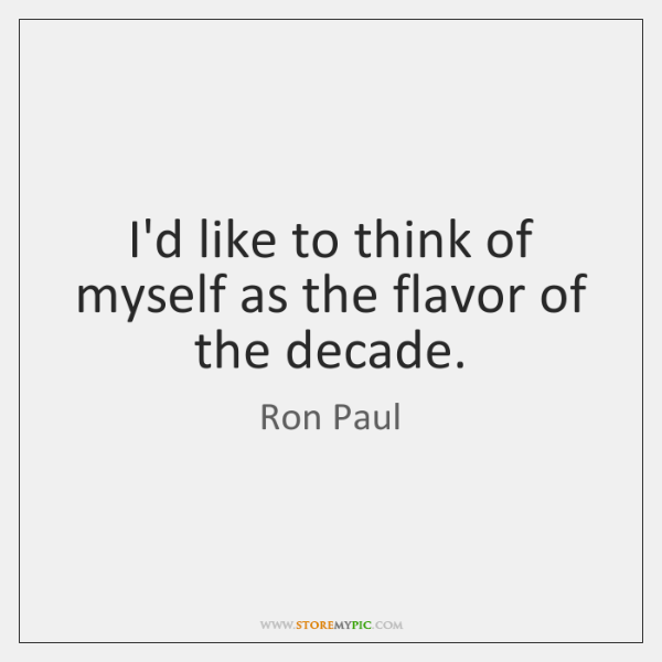 I'd like to think of myself as the flavor of the decade.
