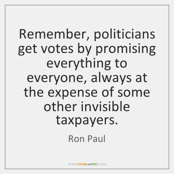 Remember, politicians get votes by promising everything to everyone, always at the ...