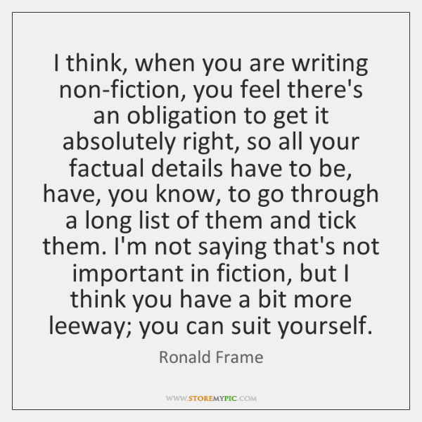 I think, when you are writing non-fiction, you feel there's an obligation ...