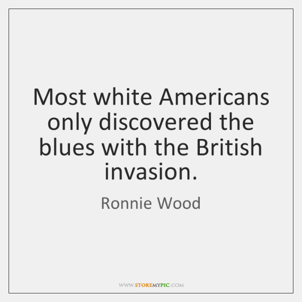 Most white Americans only discovered the blues with the British invasion.