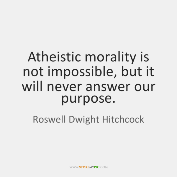 Atheistic morality is not impossible, but it will never answer our purpose.