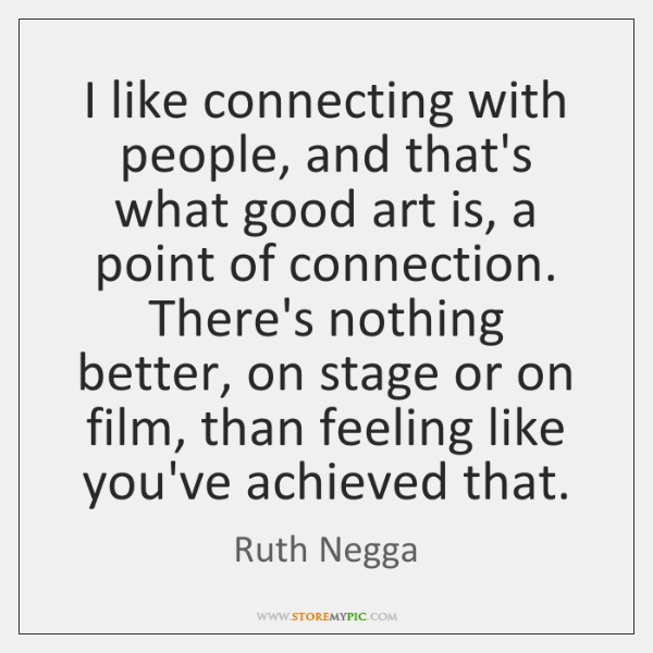I like connecting with people, and that's what good art is, a ...