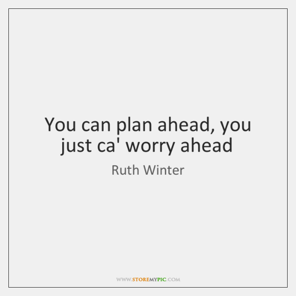 You can plan ahead, you just ca' worry ahead