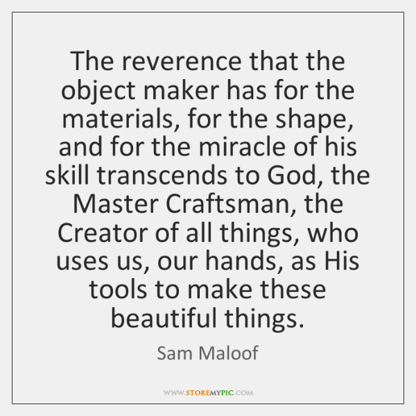 The reverence that the object maker has for the materials, for the ...