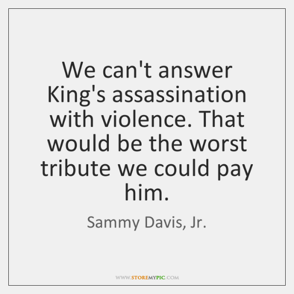We can't answer King's assassination with violence. That would be the worst ...