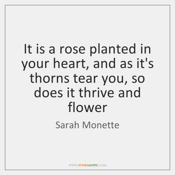 It is a rose planted in your heart, and as it's thorns ...