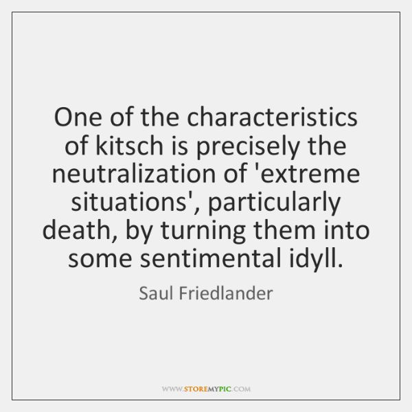 One of the characteristics of kitsch is precisely the neutralization of 'extreme ...