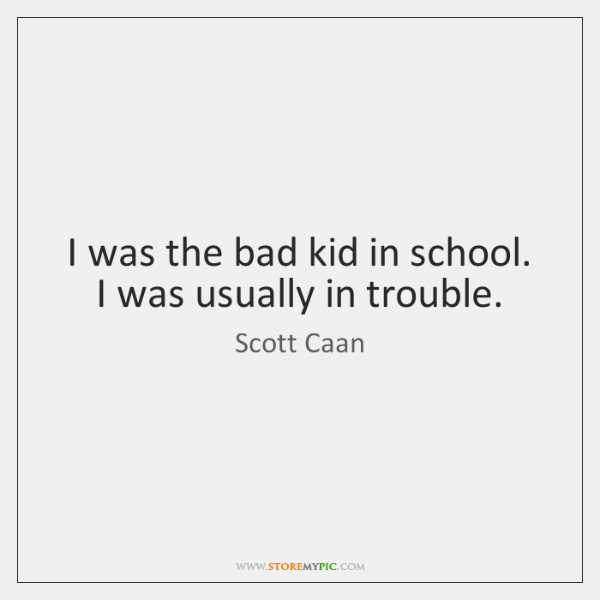 I was the bad kid in school. I was usually in trouble.