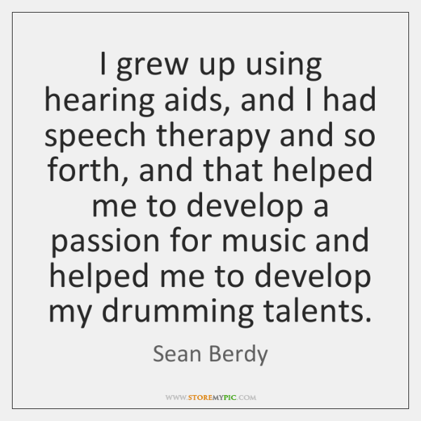 I grew up using hearing aids, and I had speech therapy and ...