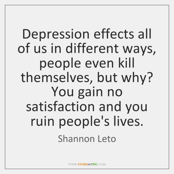 Depression effects all of us in different ways, people even kill themselves, ...