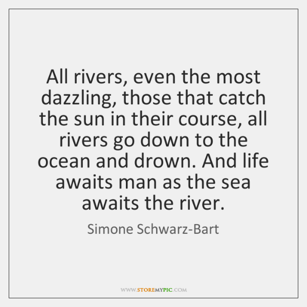 All rivers, even the most dazzling, those that catch the sun in ...