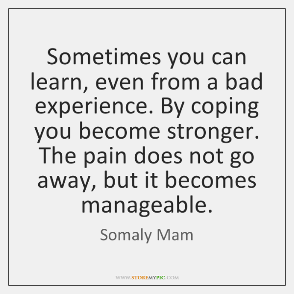 Sometimes you can learn, even from a bad experience. By coping you ...