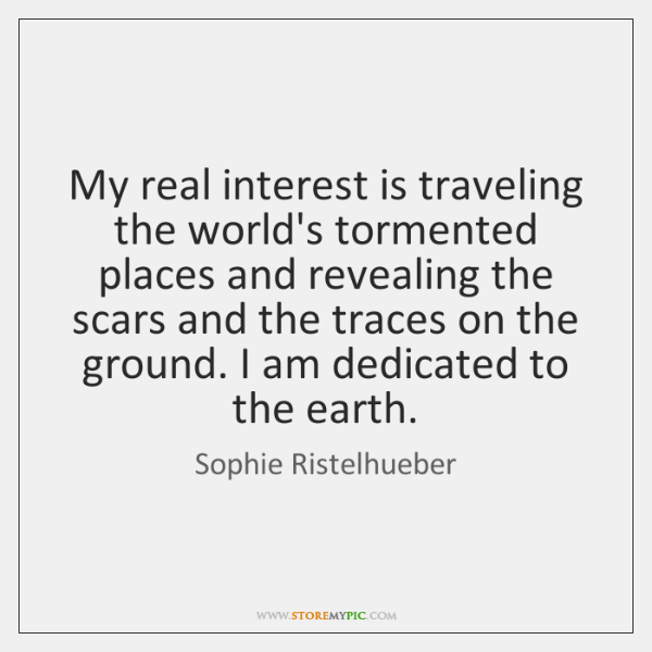 My real interest is traveling the world's tormented places and revealing the ...
