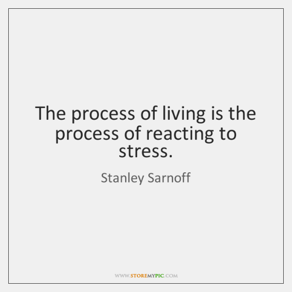 The process of living is the process of reacting to stress.