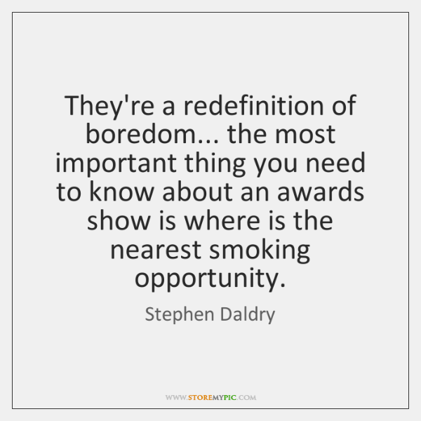They're a redefinition of boredom... the most important thing you need to ...