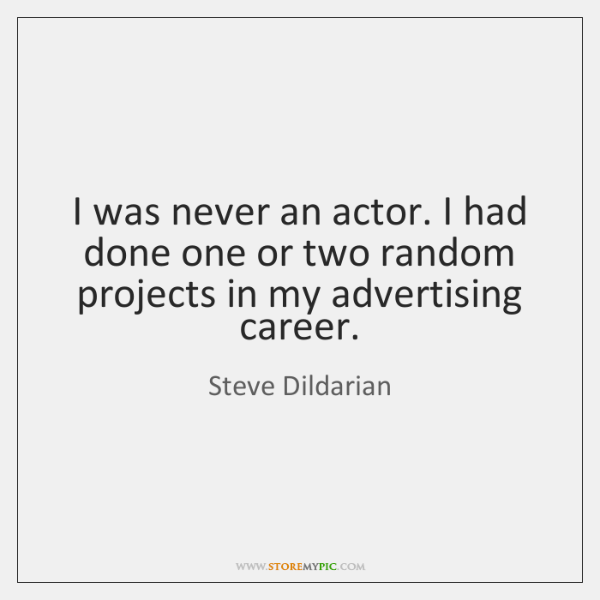 I was never an actor. I had done one or two random ...