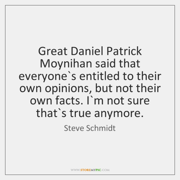Great Daniel Patrick Moynihan said that everyone`s entitled to their own ...