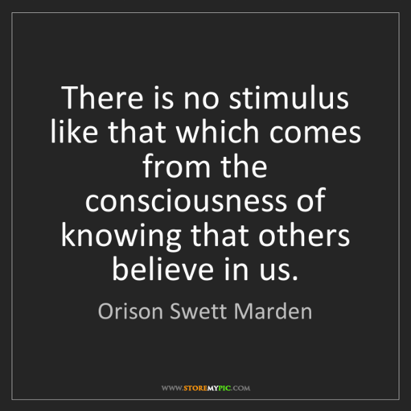 Orison Swett Marden: There is no stimulus like that which comes from the consciousness...