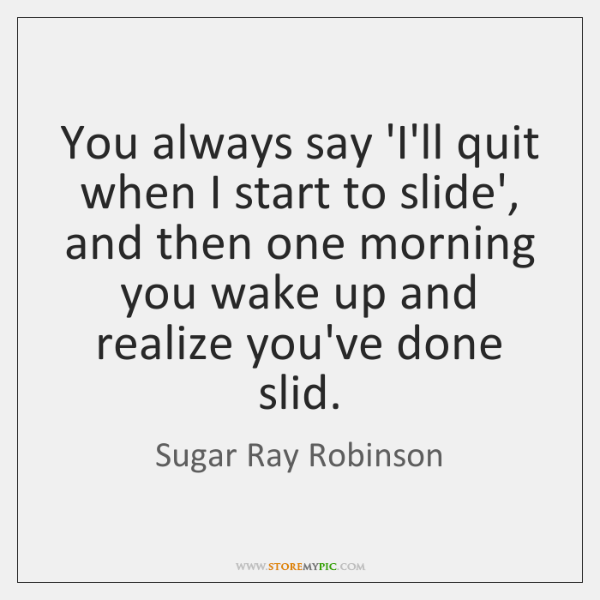 You always say 'I'll quit when I start to slide', and then ...