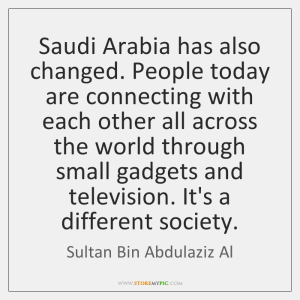 Saudi Arabia has also changed. People today are connecting with each other ...