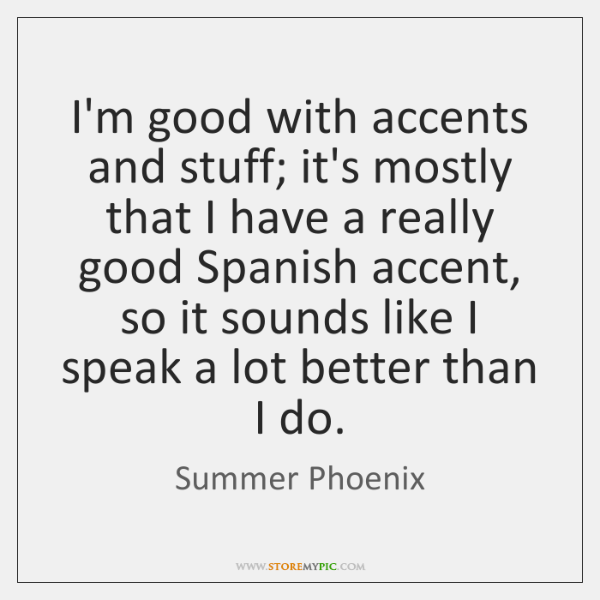 I'm good with accents and stuff; it's mostly that I have a ...