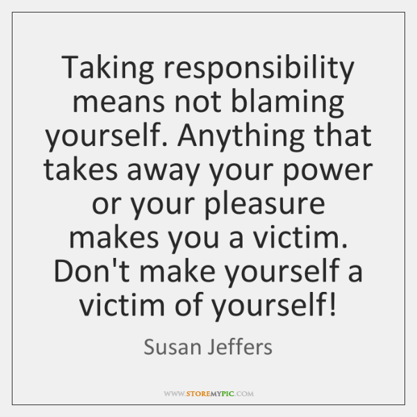 Taking responsibility means not blaming yourself. Anything that takes away your power ...