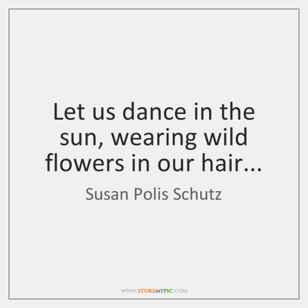 Let us dance in the sun, wearing wild flowers in our hair...