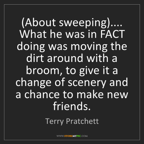 Terry Pratchett: (About sweeping).... What he was in FACT doing was moving...