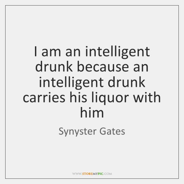 I am an intelligent drunk because an intelligent drunk carries his liquor ...