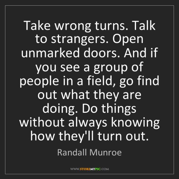 Randall Munroe: Take wrong turns. Talk to strangers. Open unmarked doors....