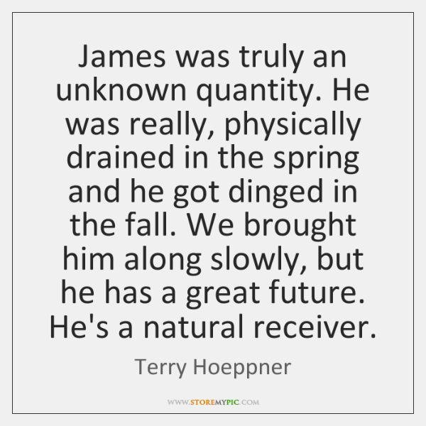 James was truly an unknown quantity. He was really, physically drained in ...