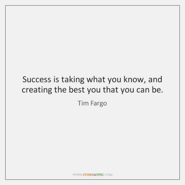 Success is taking what you know, and creating the best you that ...