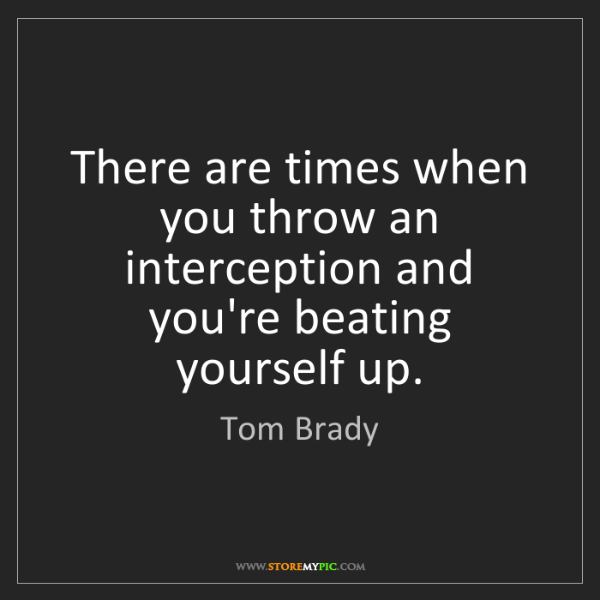 Tom Brady: There are times when you throw an interception and you're...