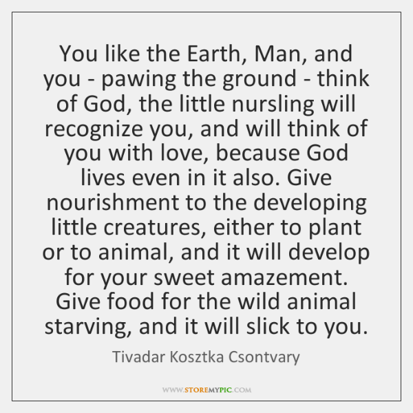 You like the Earth, Man, and you - pawing the ground - ...