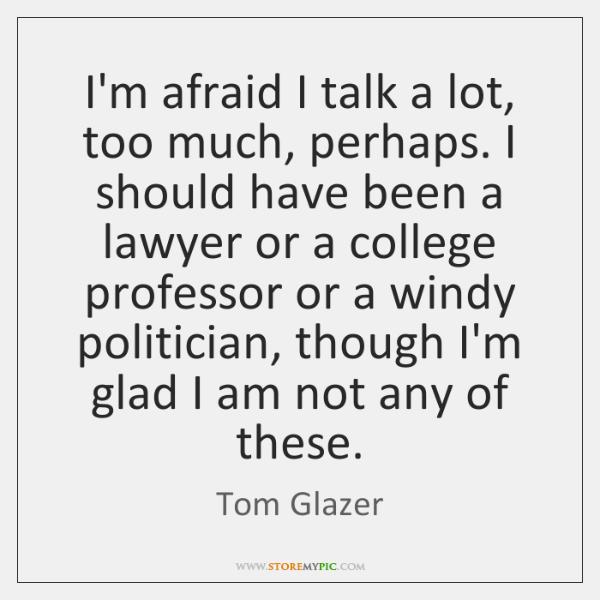 I'm afraid I talk a lot, too much, perhaps. I should have ...