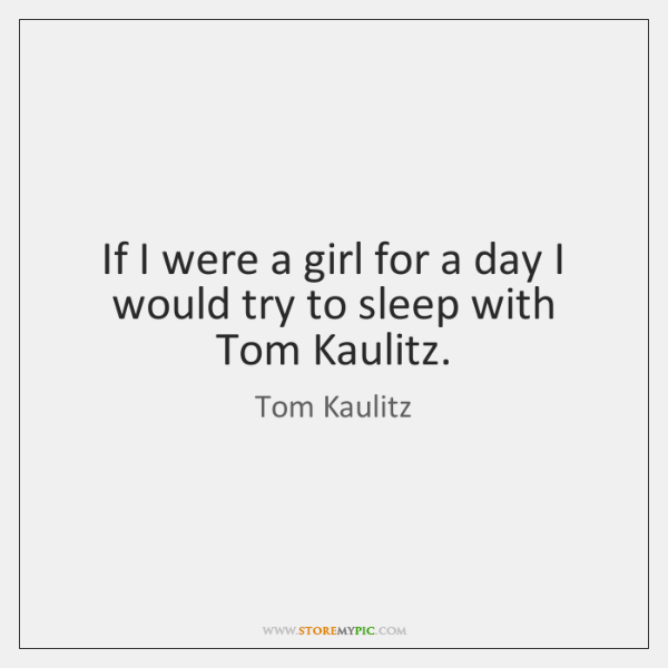 If I were a girl for a day I would try to ...