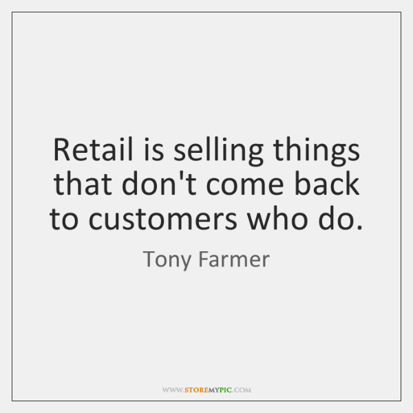 Retail is selling things that don't come back to customers who do.