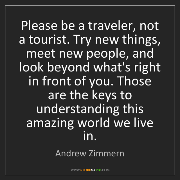 Andrew Zimmern: Please be a traveler, not a tourist. Try new things,...